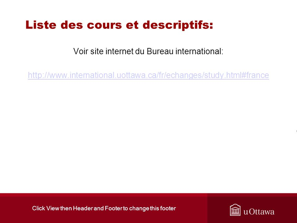 Liste des cours et descriptifs: Voir site internet du Bureau international: http://www.international.uottawa.ca/fr/echanges/study.html#france Click View then Header and Footer to change this footer