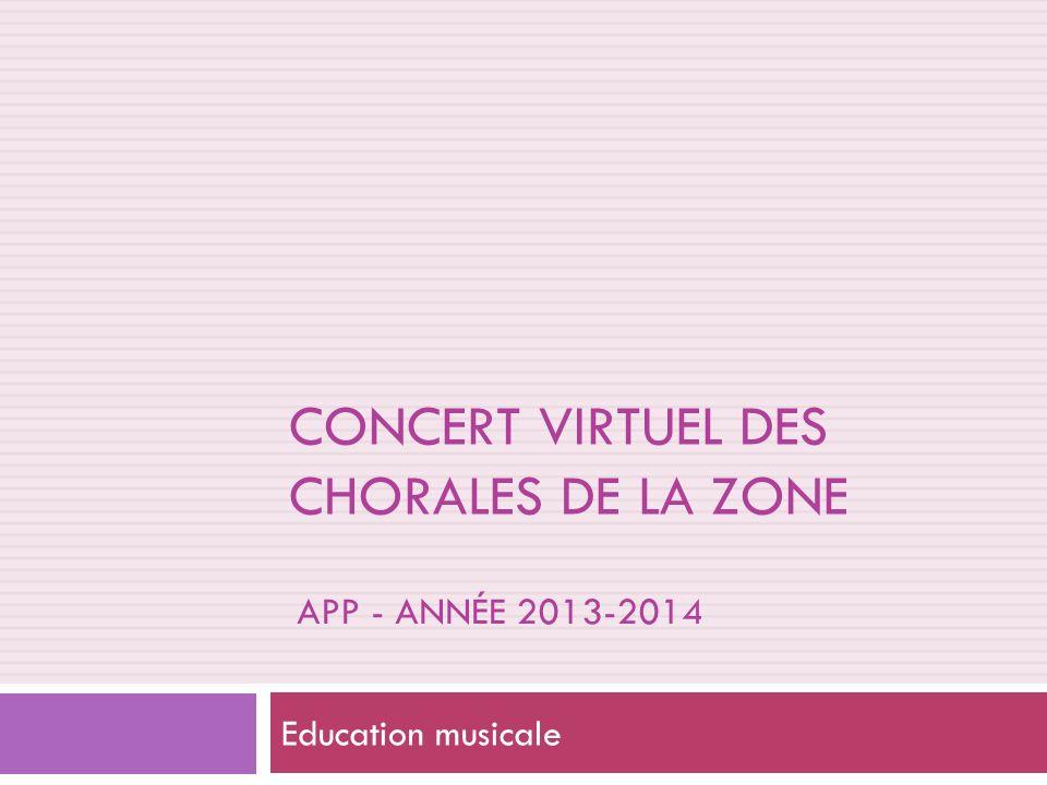 APP - ANNÉE 2013-2014 Education musicale CONCERT VIRTUEL DES CHORALES DE LA ZONE