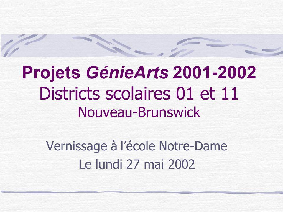 Projets GénieArts 2001-2002 Districts scolaires 01 et 11 Nouveau-Brunswick Vernissage à lécole Notre-Dame Le lundi 27 mai 2002