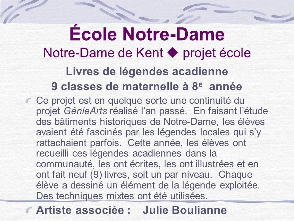 École Notre-Dame Notre-Dame de Kent projet école Livres de légendes acadienne 9 classes de maternelle à 8 e année Ce projet est en quelque sorte une c