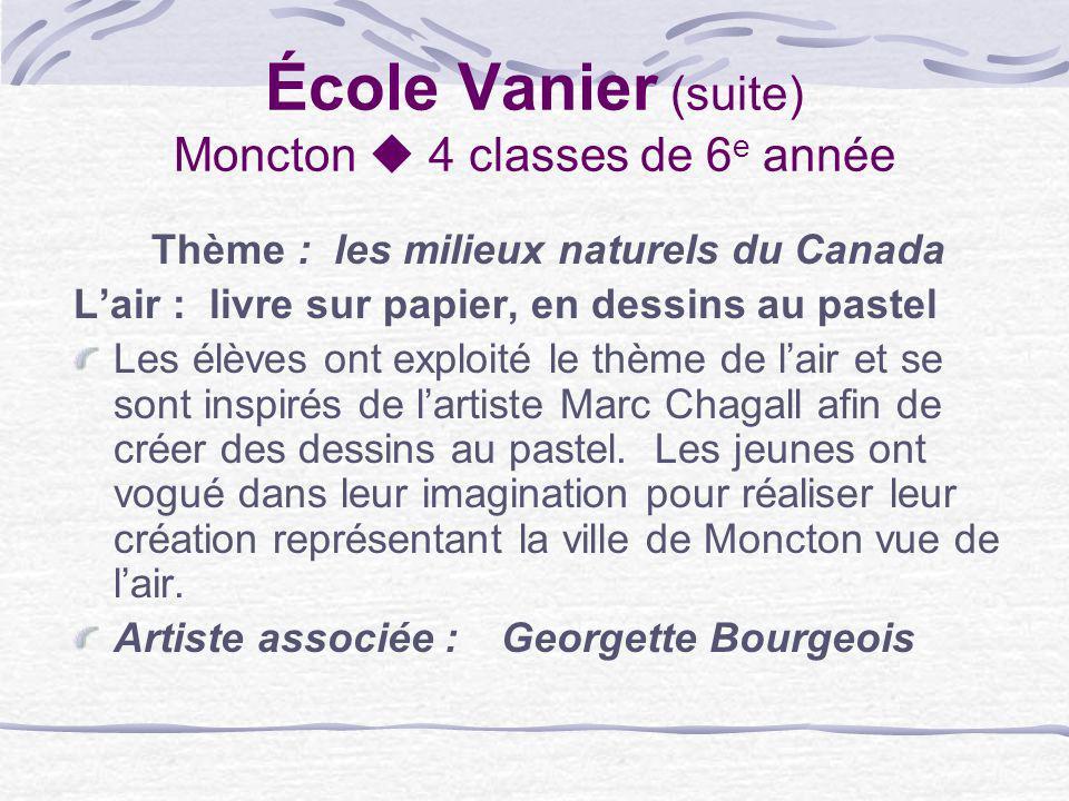 École Vanier (suite) Moncton 4 classes de 6 e année Thème : les milieux naturels du Canada Lair : livre sur papier, en dessins au pastel Les élèves on
