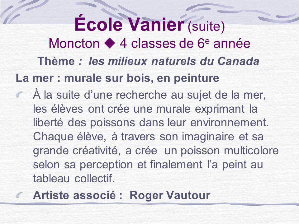 École Vanier (suite) Moncton 4 classes de 6 e année Thème : les milieux naturels du Canada La mer : murale sur bois, en peinture À la suite dune reche