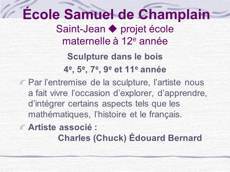 École Samuel de Champlain Saint-Jean projet école maternelle à 12 e année Sculpture dans le bois 4 e, 5 e, 7 e, 9 e et 11 e année Par lentremise de la