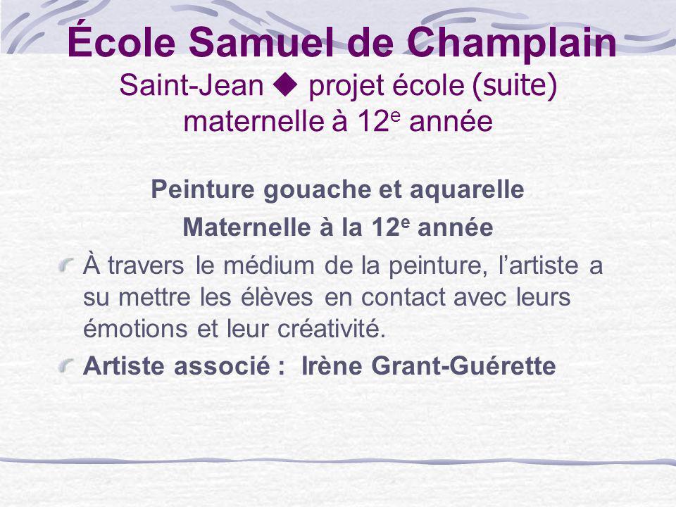 École Samuel de Champlain Saint-Jean projet école (suite) maternelle à 12 e année Peinture gouache et aquarelle Maternelle à la 12 e année À travers l