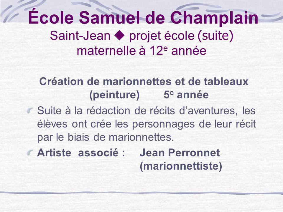École Samuel de Champlain Saint-Jean projet école (suite) maternelle à 12 e année Création de marionnettes et de tableaux (peinture)5 e année Suite à