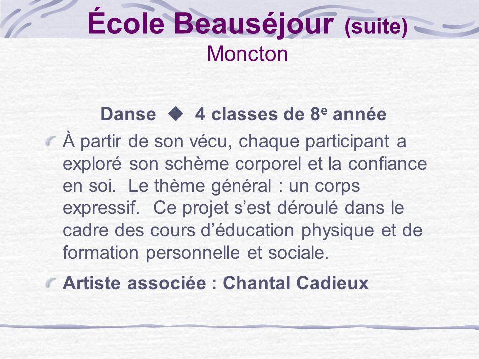 École Beauséjour (suite) Moncton Danse 4 classes de 8 e année À partir de son vécu, chaque participant a exploré son schème corporel et la confiance e