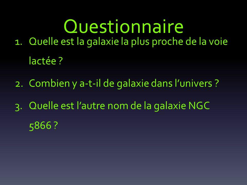 Questionnaire 1.Quelle est la galaxie la plus proche de la voie lactée ? 2.Combien y a-t-il de galaxie dans lunivers ? 3.Quelle est lautre nom de la g