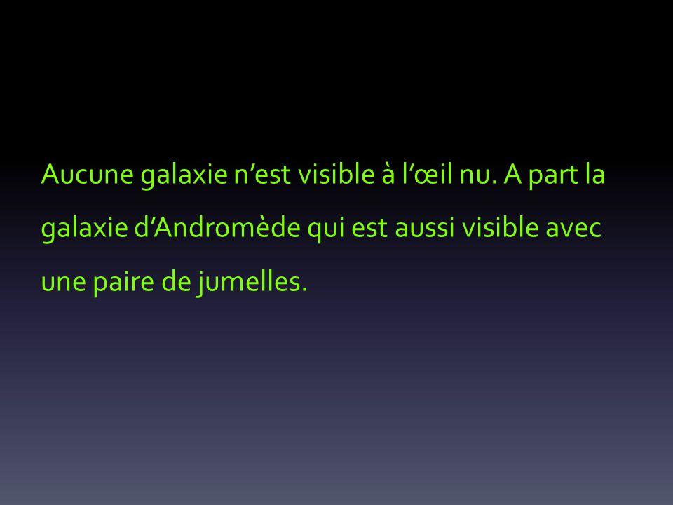 Aucune galaxie nest visible à lœil nu. A part la galaxie dAndromède qui est aussi visible avec une paire de jumelles.