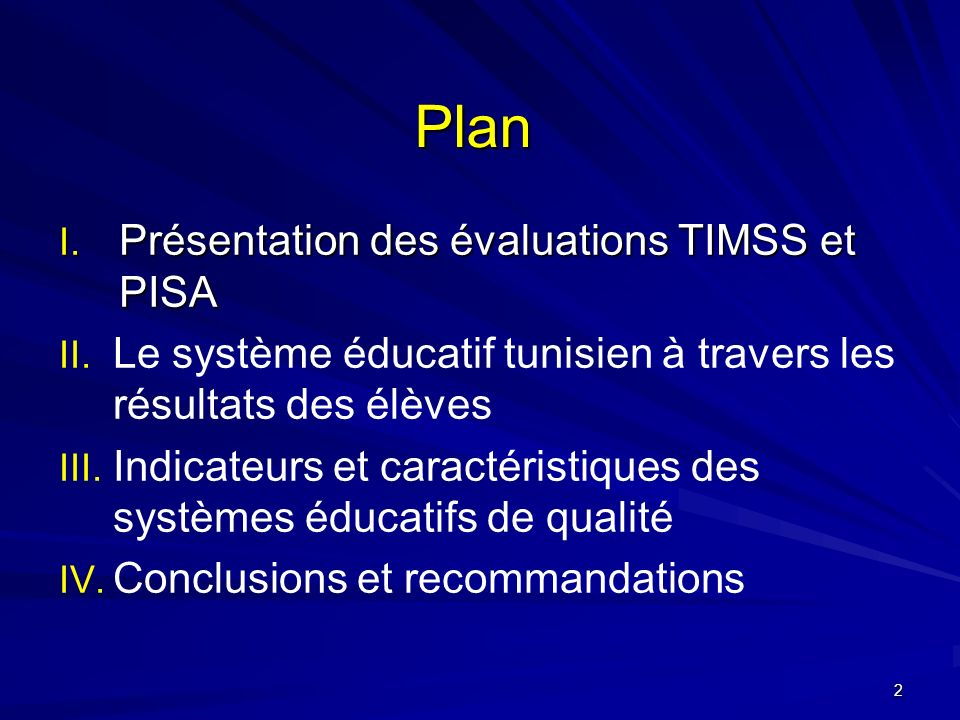 Plan I. Présentation des évaluations TIMSS et PISA II. II. Le système éducatif tunisien à travers les résultats des élèves III. III. Indicateurs et ca