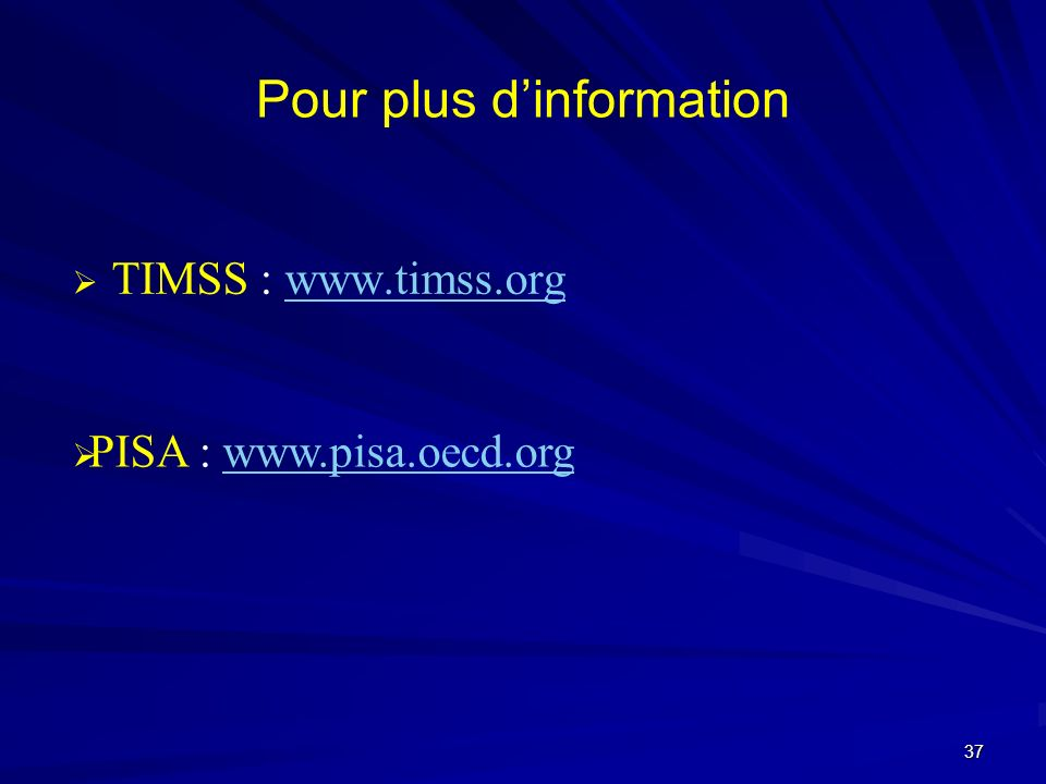 Pour plus dinformation TIMSS : www.timss.orgwww.timss.org PISA : www.pisa.oecd.orgwww.pisa.oecd.org 37