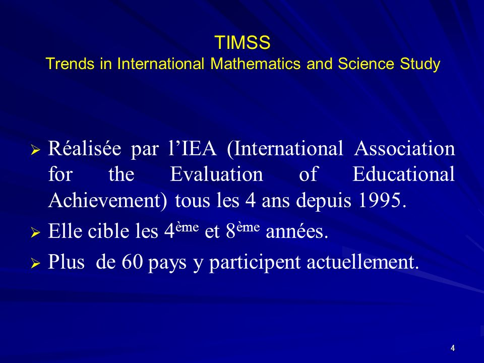 TIMSS Trends in International Mathematics and Science Study Réalisée par lIEA (International Association for the Evaluation of Educational Achievement) tous les 4 ans depuis 1995.