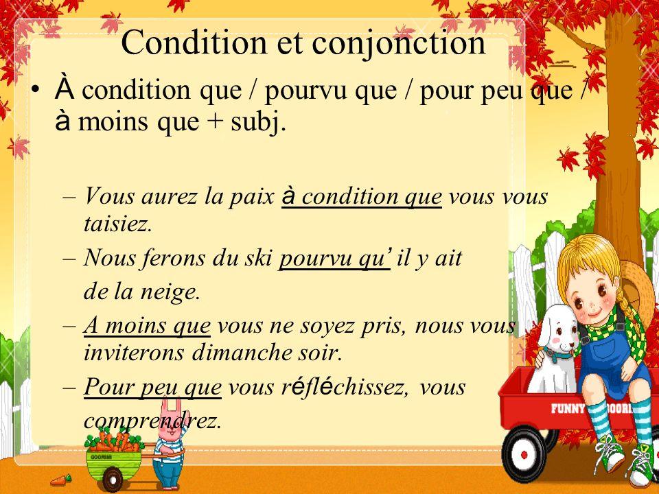 Condition et conjonction À condition que / pourvu que / pour peu que / à moins que + subj. –Vous aurez la paix à condition que vous vous taisiez. –Nou