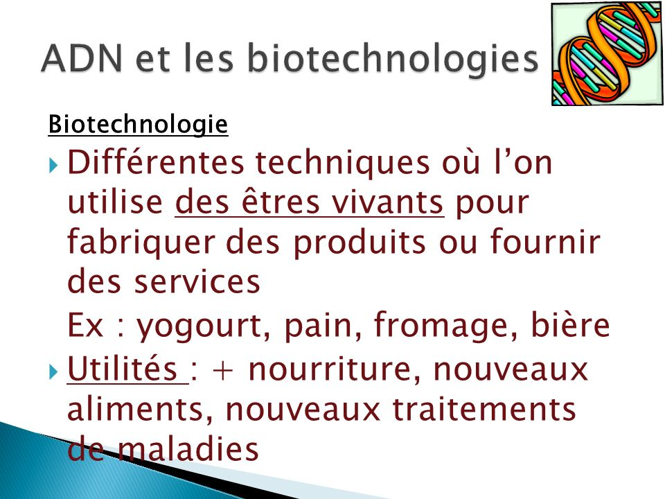 Biotechnologie Différentes techniques où lon utilise des êtres vivants pour fabriquer des produits ou fournir des services Ex : yogourt, pain, fromage