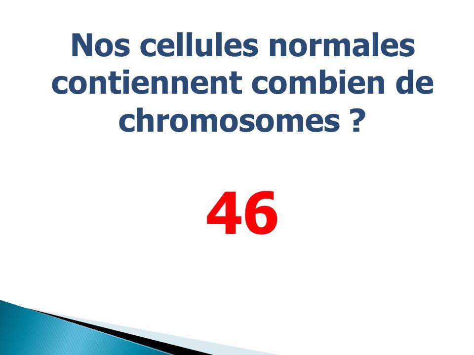 Nos cellules normales contiennent combien de chromosomes ? 46