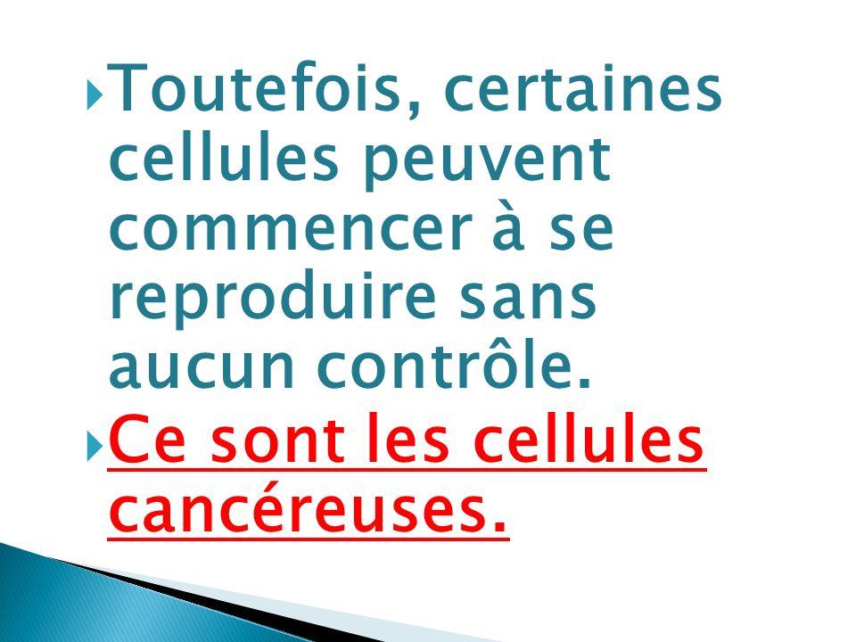 Toutefois, certaines cellules peuvent commencer à se reproduire sans aucun contrôle. Ce sont les cellules cancéreuses.