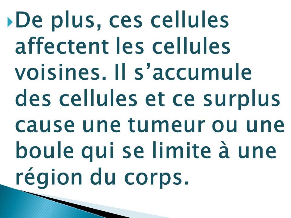 De plus, ces cellules affectent les cellules voisines. Il saccumule des cellules et ce surplus cause une tumeur ou une boule qui se limite à une régio