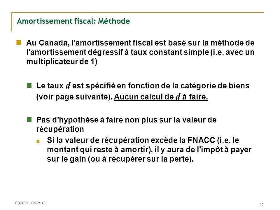 GIA 400 – Cours 10 19 Amortissement fiscal: Méthode Au Canada, l'amortissement fiscal est basé sur la méthode de l'amortissement dégressif à taux cons
