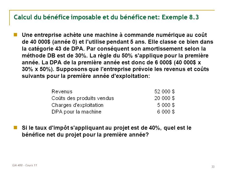 GIA 400 – Cours 11 33 Calcul du bénéfice imposable et du bénéfice net: Exemple 8.3 Une entreprise achète une machine à commande numérique au coût de 4