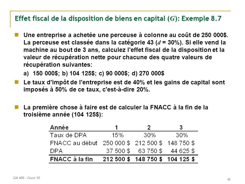 GIA 400 – Cours 10 43 Effet fiscal de la disposition de biens en capital ( G ): Exemple 8.7 Une entreprise a achetée une perceuse à colonne au coût de