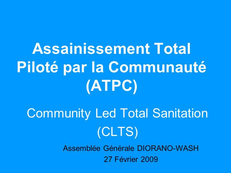 Assainissement Total Piloté par la Communauté (ATPC) Community Led Total Sanitation (CLTS) Assemblée Générale DIORANO-WASH 27 Février 2009