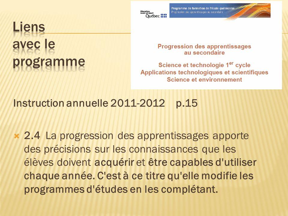 Instruction annuelle 2011-2012 p.15 2.4 La progression des apprentissages apporte des précisions sur les connaissances que les élèves doivent acquérir et être capables d utiliser chaque année.