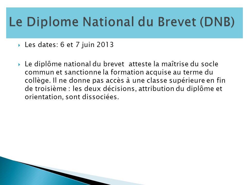 Les dates: 6 et 7 juin 2013 Le diplôme national du brevet atteste la maîtrise du socle commun et sanctionne la formation acquise au terme du collège.