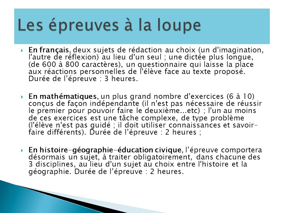 En français, deux sujets de rédaction au choix (un d imagination, l autre de réflexion) au lieu d un seul ; une dictée plus longue, (de 600 à 800 caractères), un questionnaire qui laisse la place aux réactions personnelles de l élève face au texte proposé.