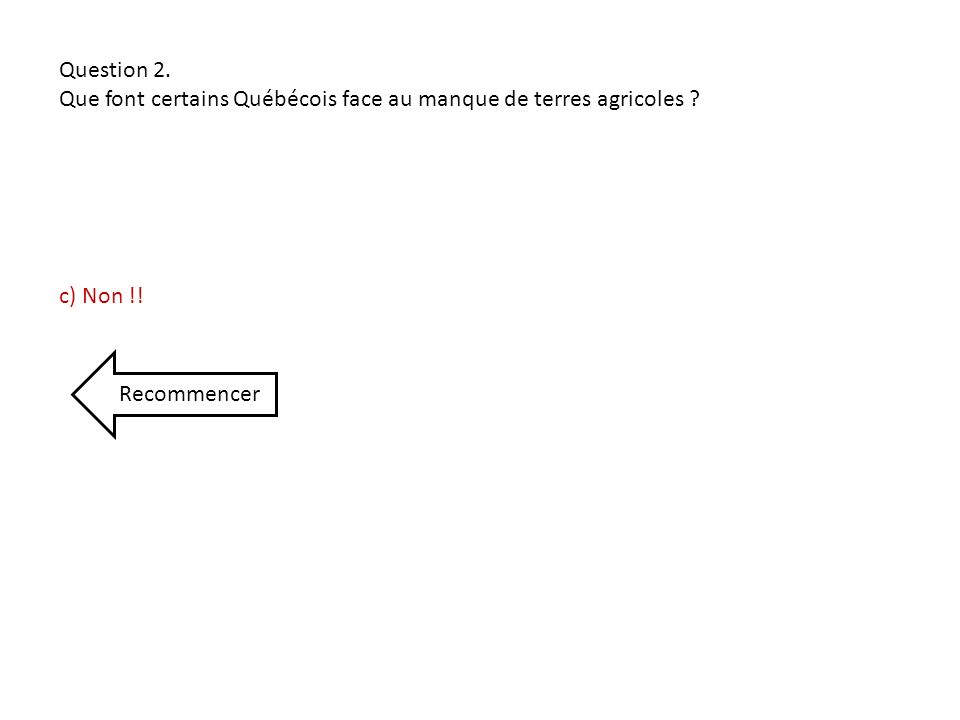 Question 2. Que font certains Québécois face au manque de terres agricoles ? c) Non !! Recommencer