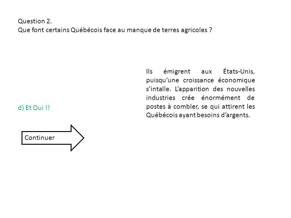 Question 2. Que font certains Québécois face au manque de terres agricoles ? d) Et Oui !! Ils émigrent aux États-Unis, puisquune croissance économique