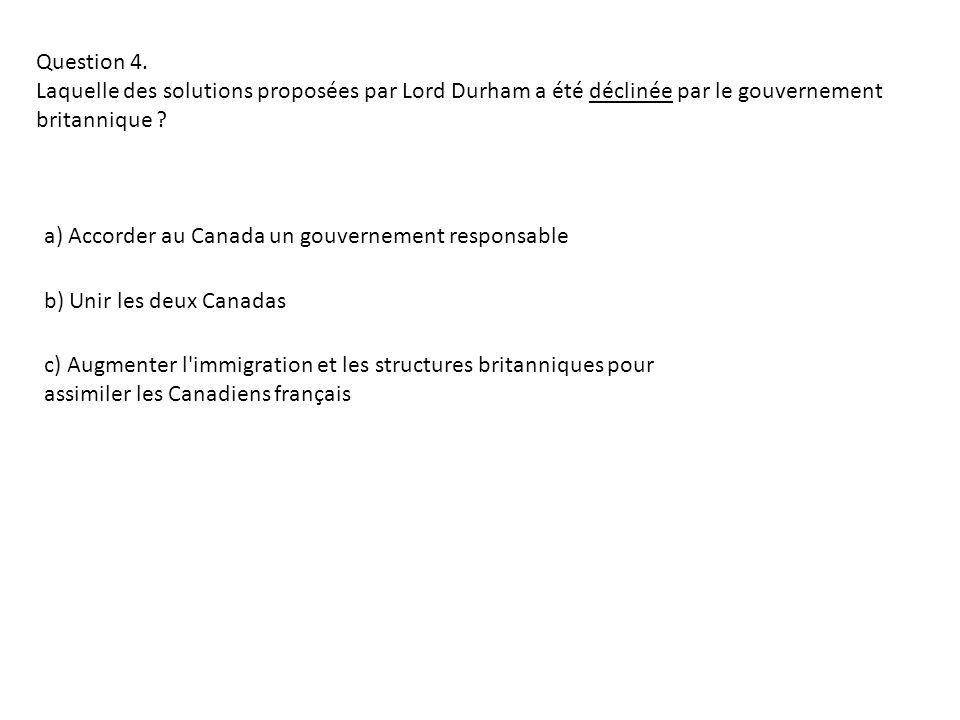 Question 4. Laquelle des solutions proposées par Lord Durham a été déclinée par le gouvernement britannique ? a) Accorder au Canada un gouvernement re