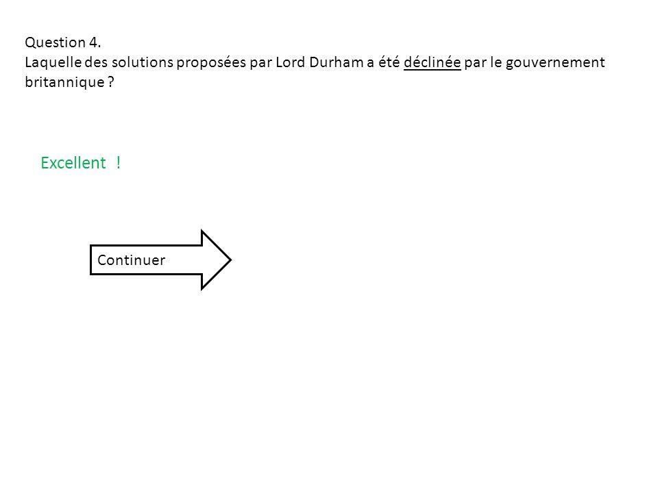 Question 4. Laquelle des solutions proposées par Lord Durham a été déclinée par le gouvernement britannique ? Excellent ! Continuer