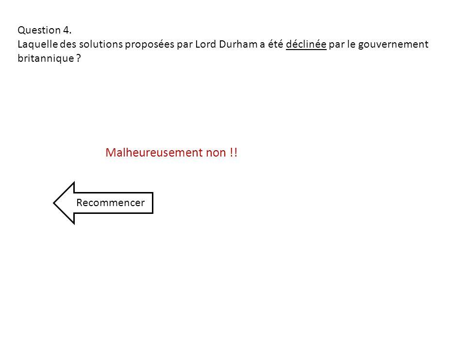 Question 4. Laquelle des solutions proposées par Lord Durham a été déclinée par le gouvernement britannique ? Recommencer Malheureusement non !!