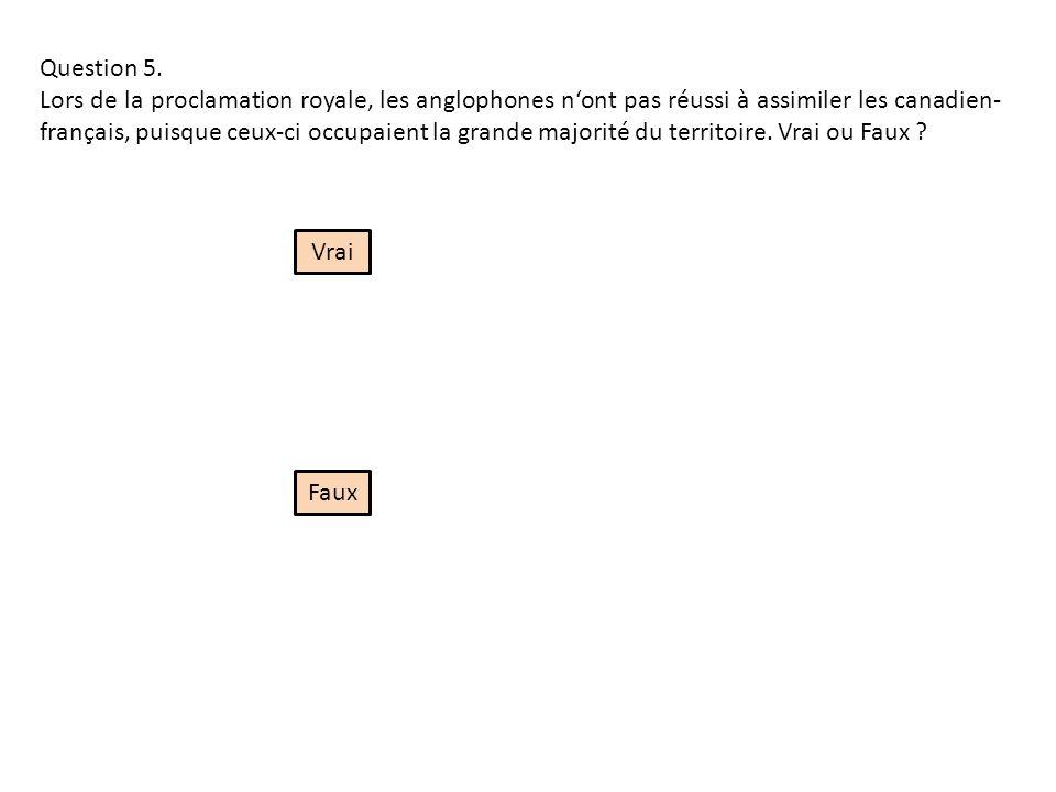 Question 5. Lors de la proclamation royale, les anglophones nont pas réussi à assimiler les canadien- français, puisque ceux-ci occupaient la grande m