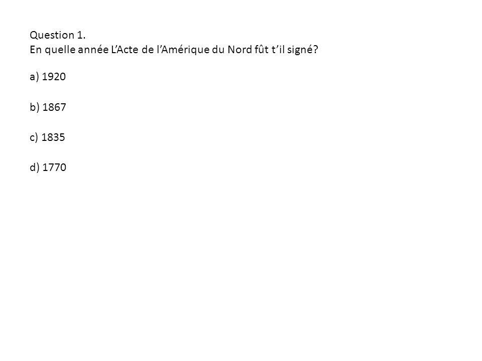 Question 1. En quelle année LActe de lAmérique du Nord fût til signé? a) 1920 d) 1770 b) 1867 c) 1835