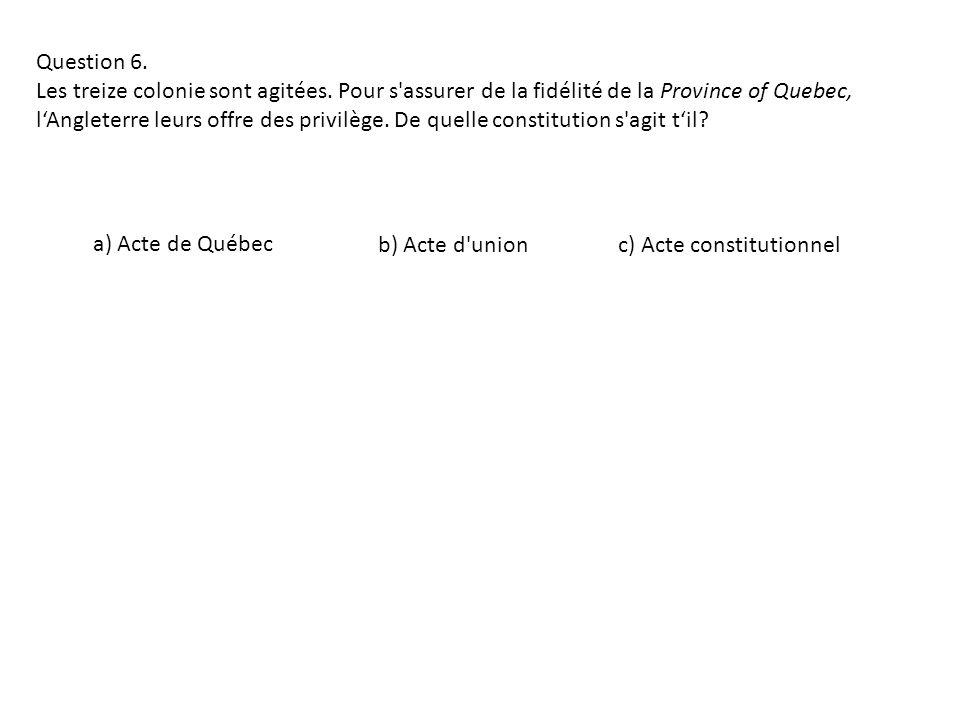 Question 6. Les treize colonie sont agitées. Pour s'assurer de la fidélité de la Province of Quebec, lAngleterre leurs offre des privilège. De quelle