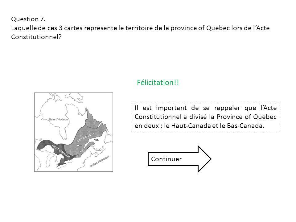 Question 7. Laquelle de ces 3 cartes représente le territoire de la province of Quebec lors de lActe Constitutionnel? Félicitation!! Il est important