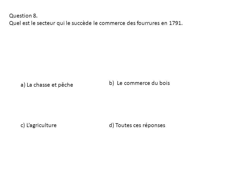Question 8. Quel est le secteur qui le succède le commerce des fourrures en 1791. a) La chasse et pêche d) Toutes ces réponsesc) Lagriculture b) Le co