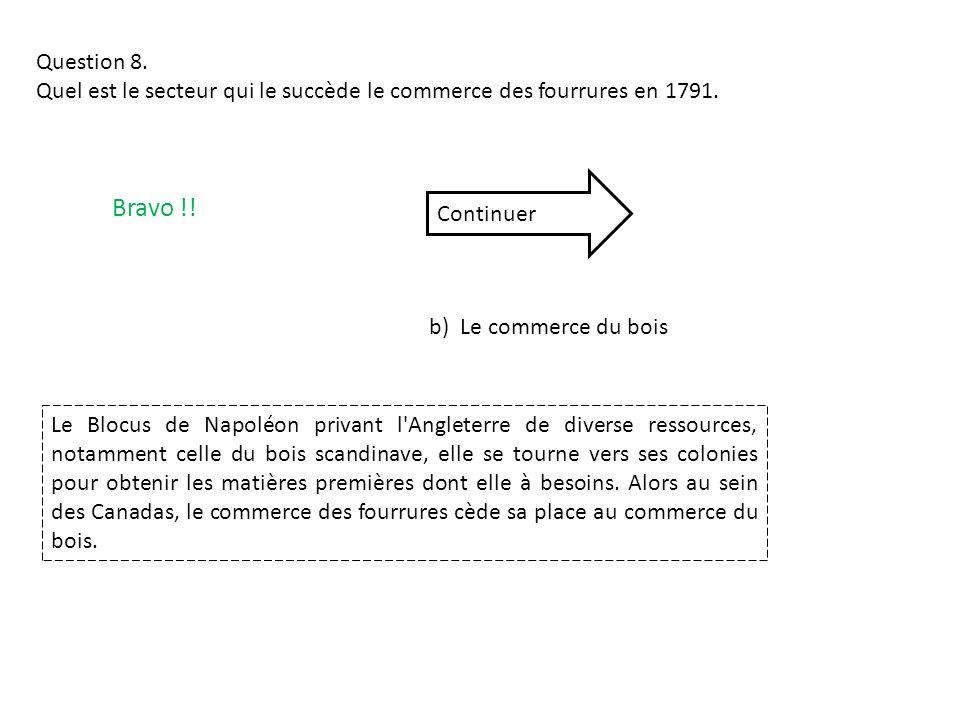 Question 8. Quel est le secteur qui le succède le commerce des fourrures en 1791. b) Le commerce du bois Bravo !! Continuer Le Blocus de Napoléon priv
