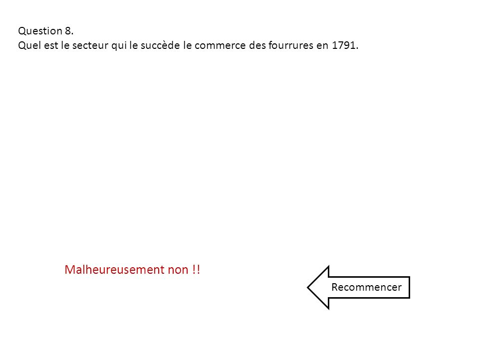 Question 8. Quel est le secteur qui le succède le commerce des fourrures en 1791. Malheureusement non !! Recommencer