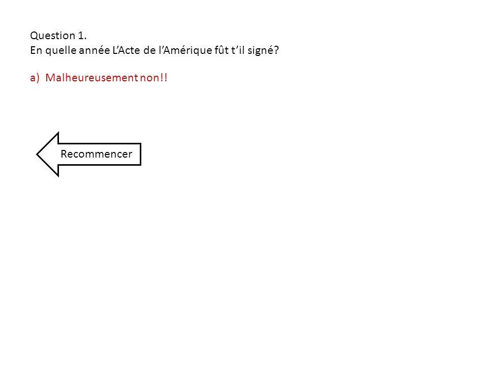 a) Malheureusement non!! Recommencer Question 1. En quelle année LActe de lAmérique fût til signé?
