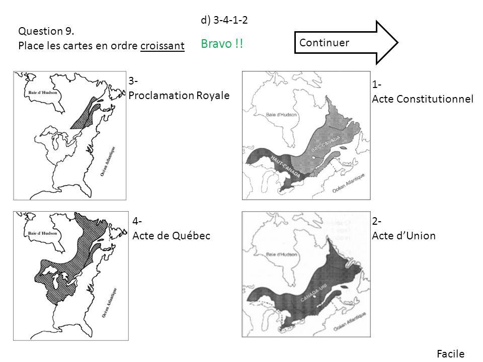 Facile Question 9. Place les cartes en ordre croissant 3- Proclamation Royale 4- Acte de Québec 1- Acte Constitutionnel 2- Acte dUnion Bravo !! Contin