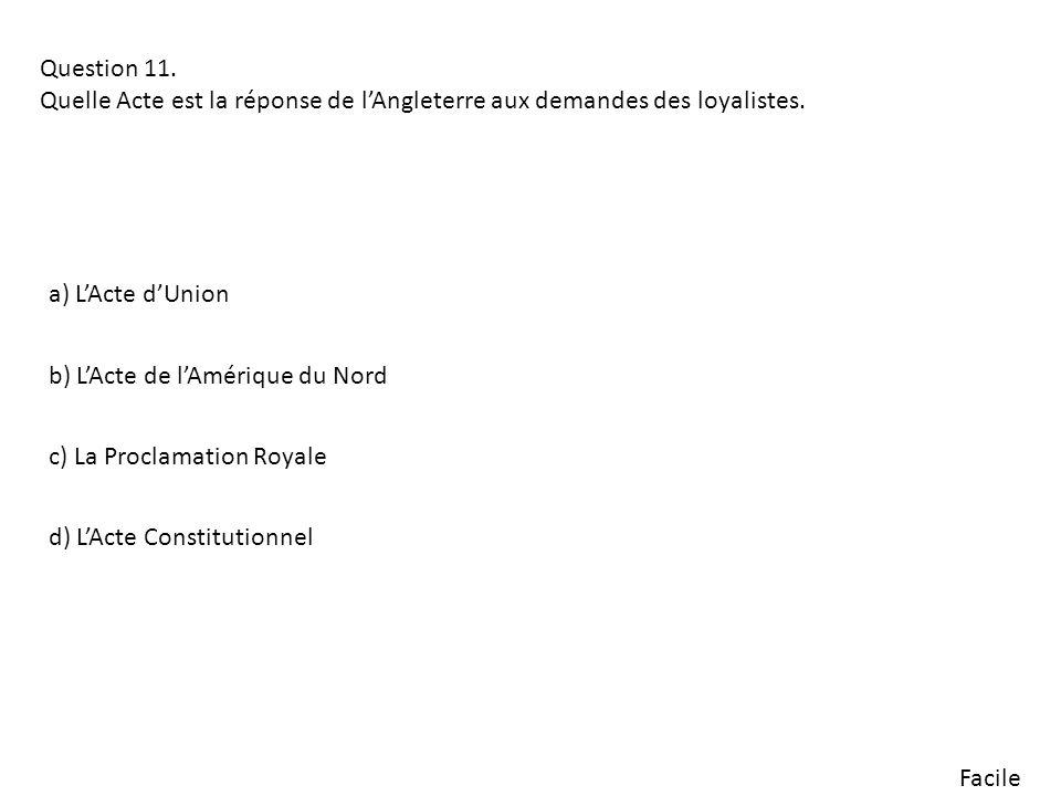 Facile Question 11. Quelle Acte est la réponse de lAngleterre aux demandes des loyalistes. b) LActe de lAmérique du Nord a) LActe dUnion c) La Proclam