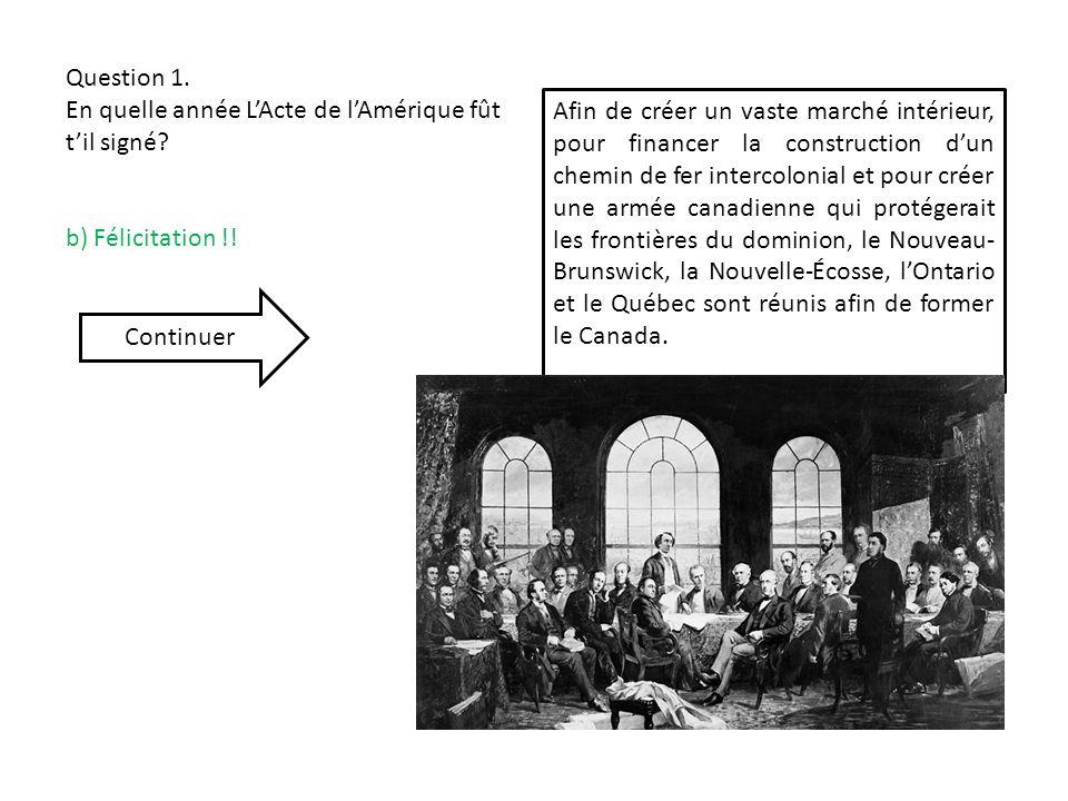 Question 1. En quelle année LActe de lAmérique fût til signé? b) Félicitation !! Afin de créer un vaste marché intérieur, pour financer la constructio