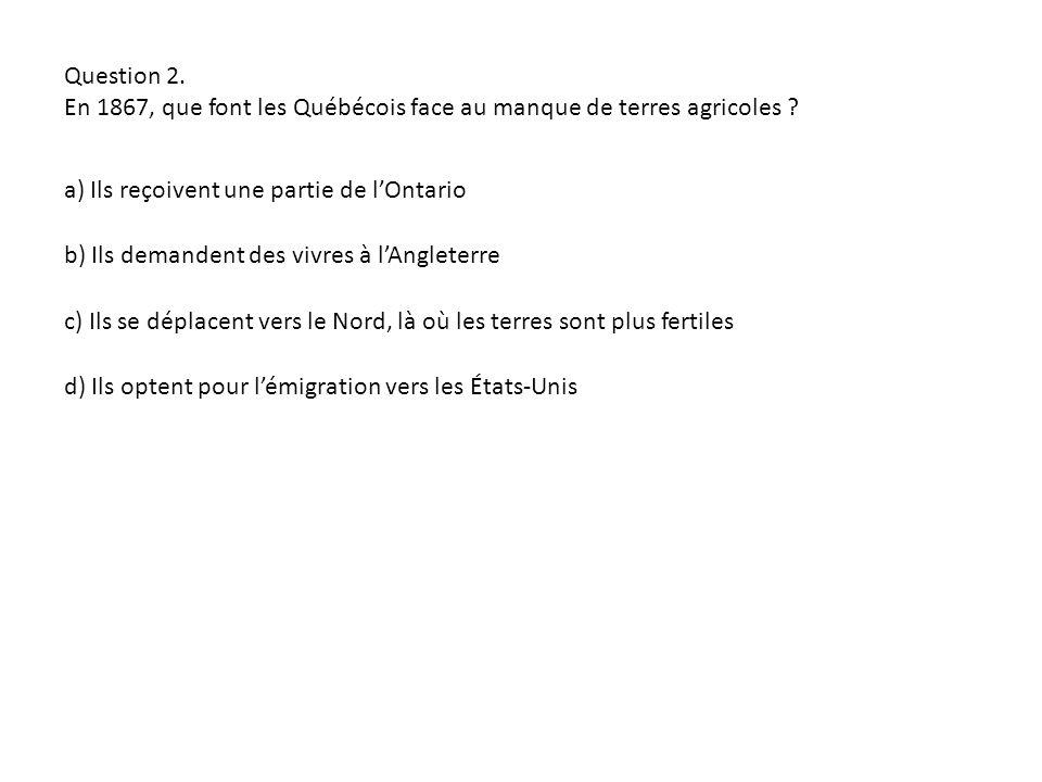Question 2. En 1867, que font les Québécois face au manque de terres agricoles ? a) Ils reçoivent une partie de lOntario d) Ils optent pour lémigratio