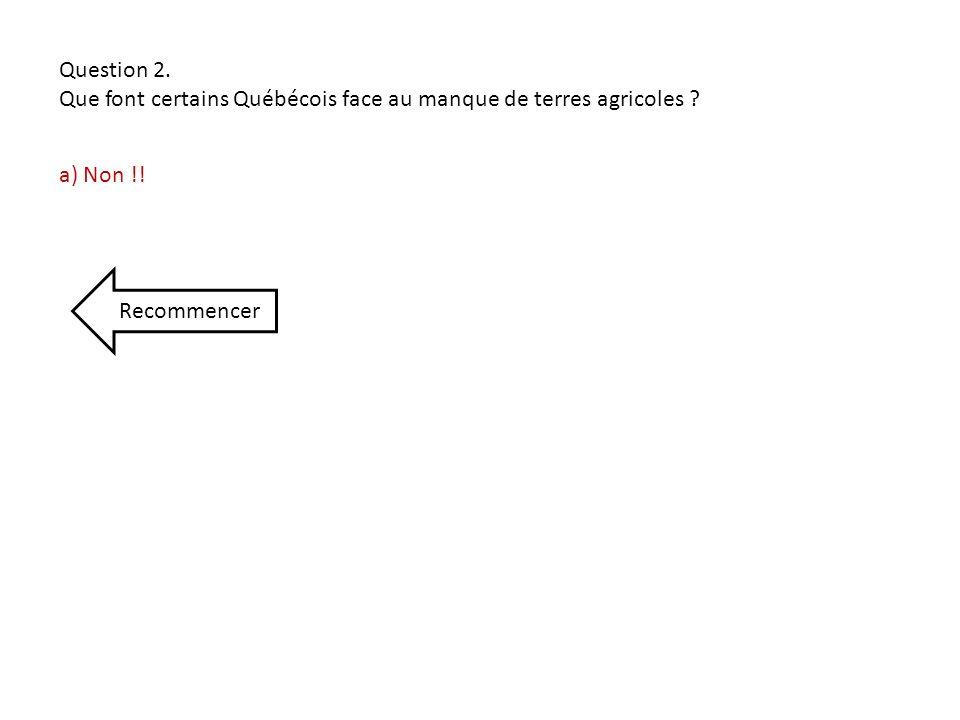 Question 2. Que font certains Québécois face au manque de terres agricoles ? a) Non !! Recommencer
