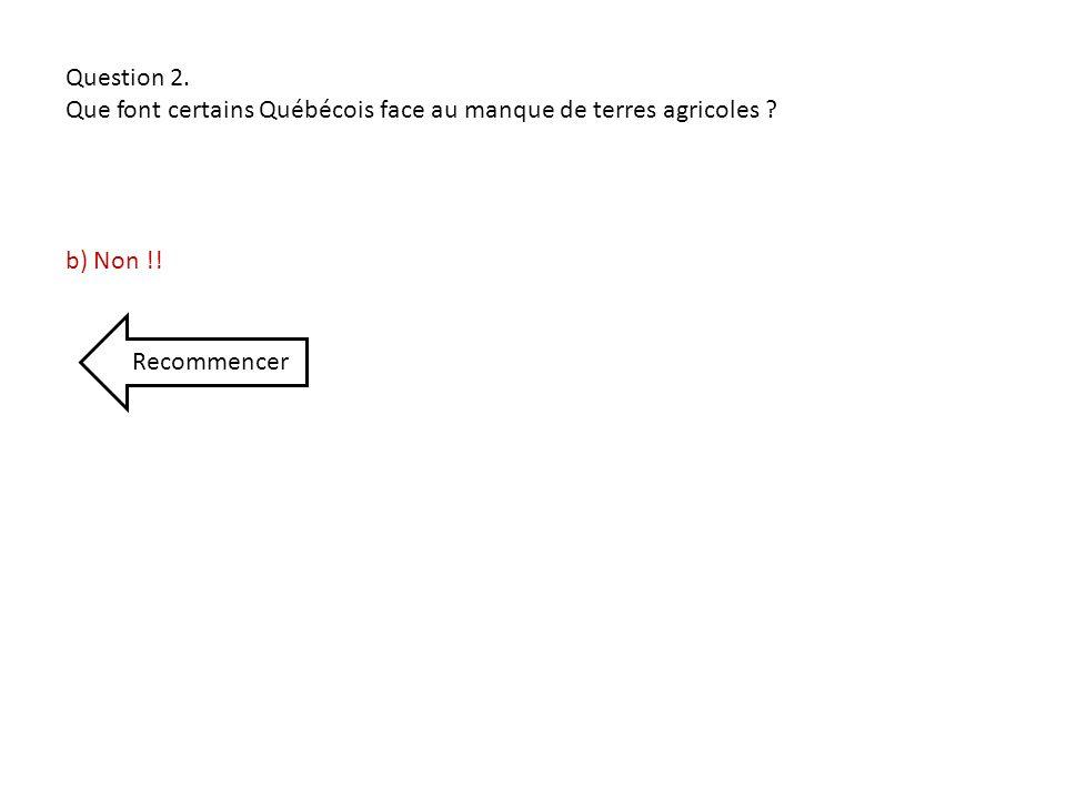 Question 2. Que font certains Québécois face au manque de terres agricoles ? b) Non !! Recommencer