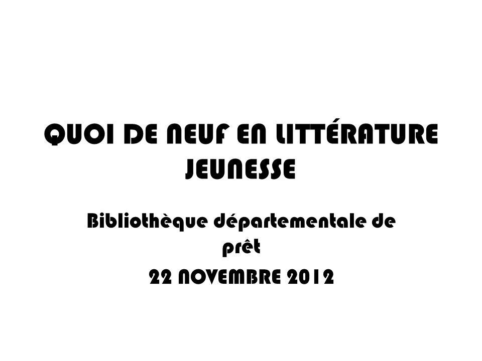 QUOI DE NEUF EN LITTÉRATURE JEUNESSE Bibliothèque départementale de prêt 22 NOVEMBRE 2012