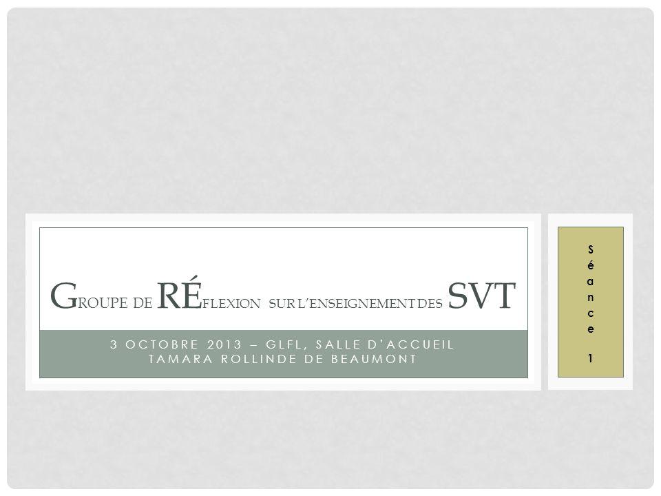 3 OCTOBRE 2013 – GLFL, SALLE DACCUEIL TAMARA ROLLINDE DE BEAUMONT G ROUPE DE RÉ FLEXION SUR LENSEIGNEMENT DES SVT