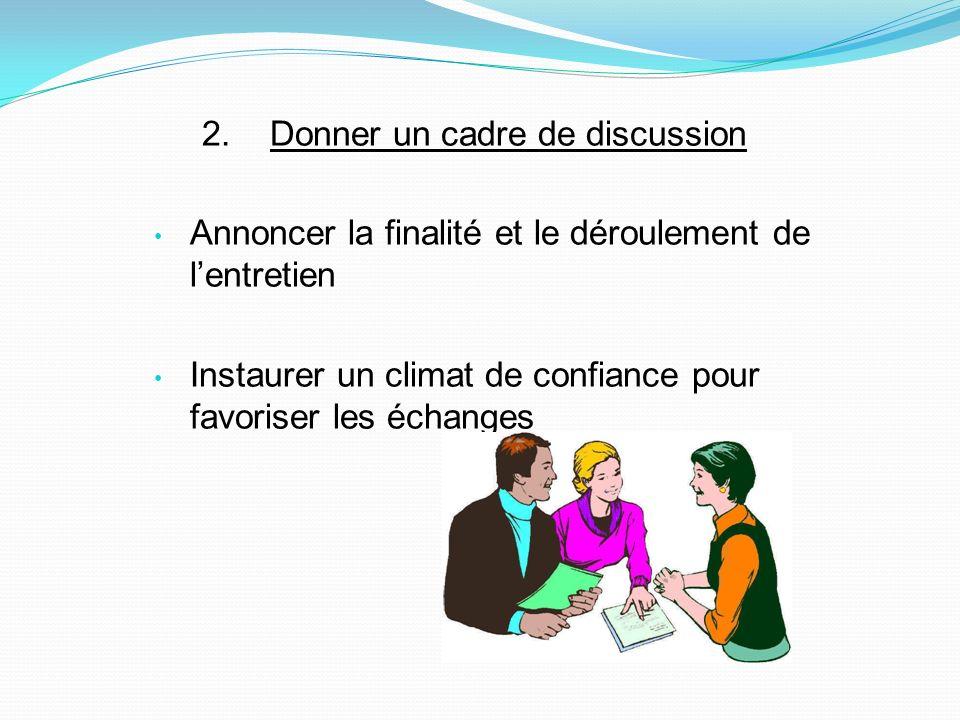 2. Donner un cadre de discussion Annoncer la finalité et le déroulement de lentretien Instaurer un climat de confiance pour favoriser les échanges