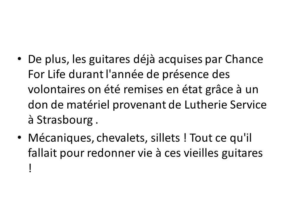De plus, les guitares déjà acquises par Chance For Life durant l'année de présence des volontaires on été remises en état grâce à un don de matériel p